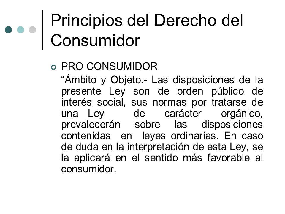 Principios del Derecho del Consumidor PRO CONSUMIDOR Ámbito y Objeto.- Las disposiciones de la presente Ley son de orden público de interés social, su