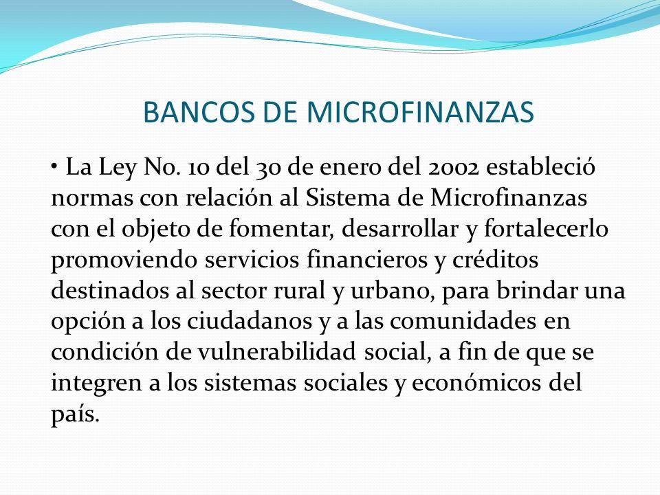 BANCOS DE MICROFINANZAS La Ley No. 10 del 30 de enero del 2002 estableció normas con relación al Sistema de Microfinanzas con el objeto de fomentar, d