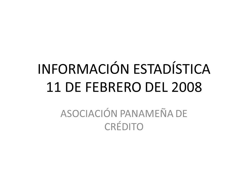 INFORMACIÓN ESTADÍSTICA 11 DE FEBRERO DEL 2008 ASOCIACIÓN PANAMEÑA DE CRÉDITO