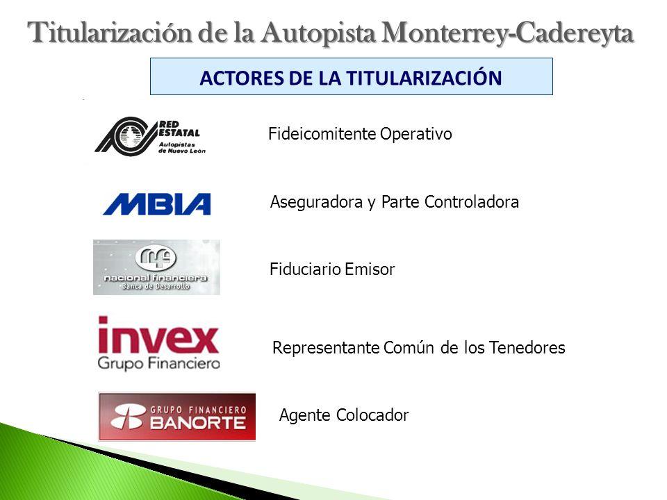 Titularización de la Autopista Monterrey-Cadereyta ACTORES DE LA TITULARIZACIÓN Fideicomitente Operativo Aseguradora y Parte Controladora Fiduciario E