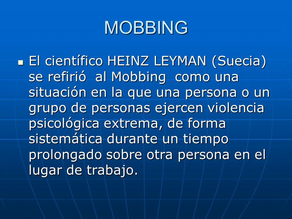 MOBBING El científico HEINZ LEYMAN (Suecia) se refirió al Mobbing como una situación en la que una persona o un grupo de personas ejercen violencia ps