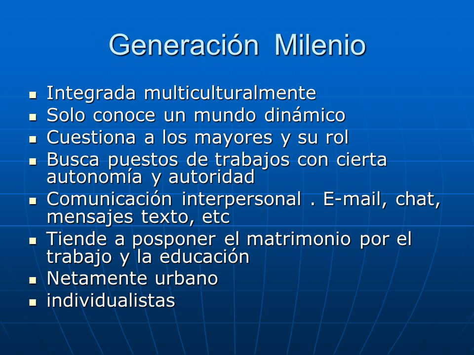 Generación Milenio Integrada multiculturalmente Integrada multiculturalmente Solo conoce un mundo dinámico Solo conoce un mundo dinámico Cuestiona a l