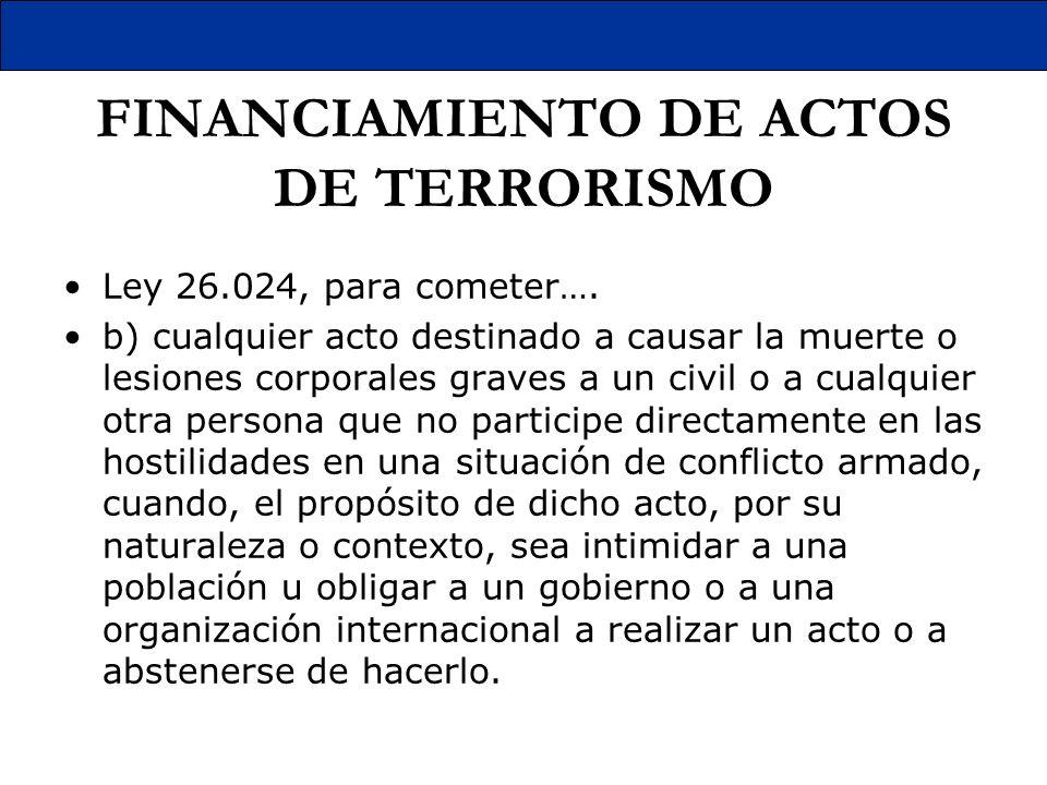 FINANCIAMIENTO DE ACTOS DE TERRORISMO Ley 26.024, para cometer…. b) cualquier acto destinado a causar la muerte o lesiones corporales graves a un civi