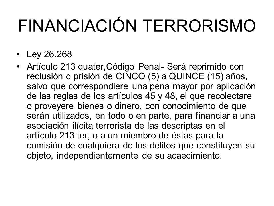 FINANCIACIÓN TERRORISMO Ley 26.268 Artículo 213 quater,Código Penal- Será reprimido con reclusión o prisión de CINCO (5) a QUINCE (15) años, salvo que