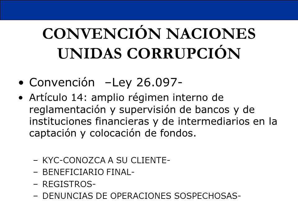 CONVENCIÓN NACIONES UNIDAS CORRUPCIÓN Convención –Ley 26.097- Artículo 14: amplio régimen interno de reglamentación y supervisión de bancos y de insti