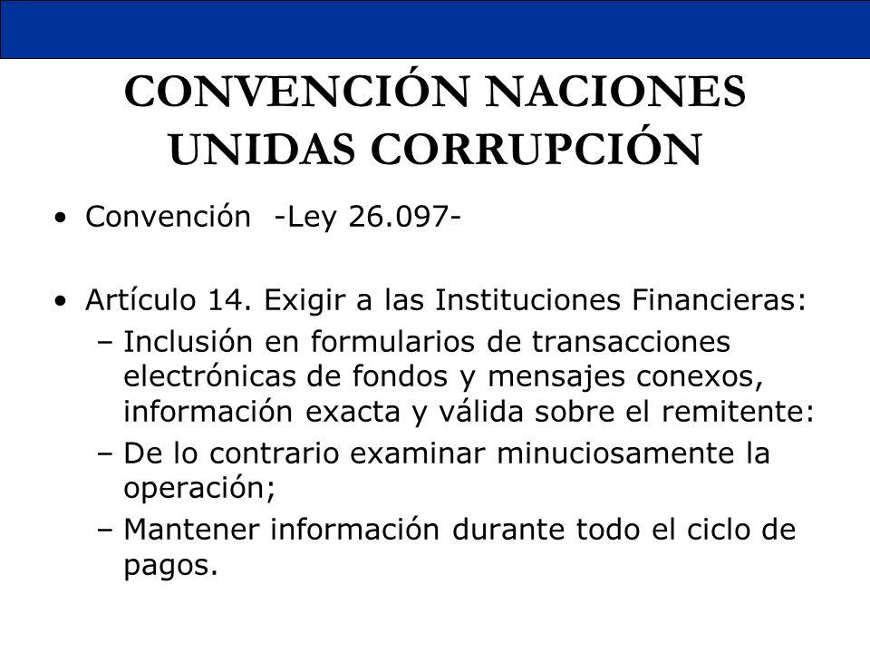 CONVENCIÓN NACIONES UNIDAS CORRUPCIÓN Convención -Ley 26.097- Artículo 14. Exigir a las Instituciones Financieras: –Inclusión en formularios de transa