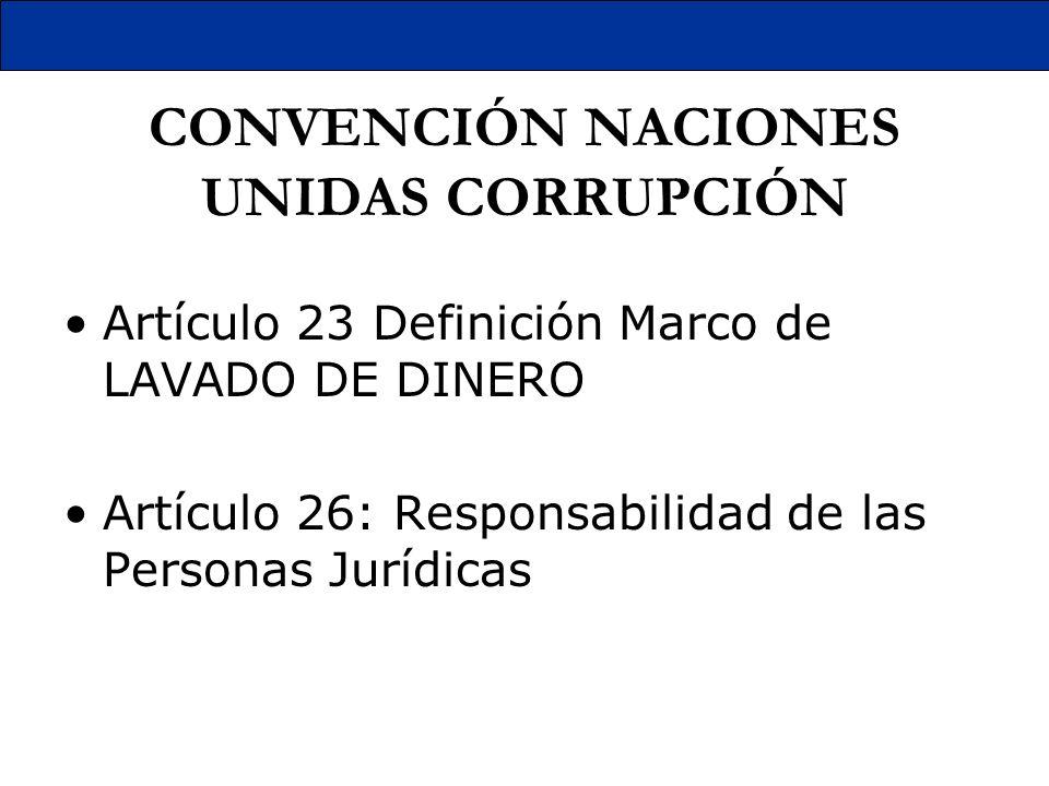 CONVENCIÓN NACIONES UNIDAS CORRUPCIÓN Artículo 23 Definición Marco de LAVADO DE DINERO Artículo 26: Responsabilidad de las Personas Jurídicas