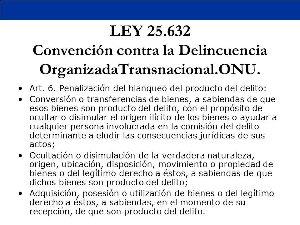 LEY 25.632 Convención contra la Delincuencia OrganizadaTransnacional.ONU. Art. 6. Penalización del blanqueo del producto del delito: Conversión o tran