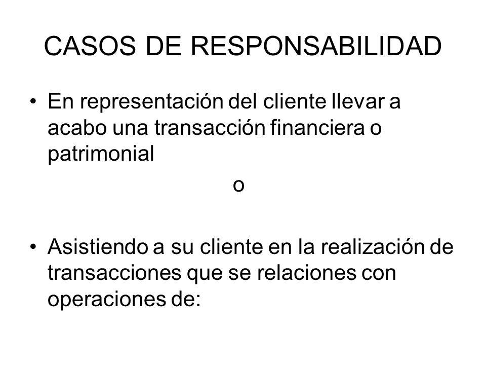 CASOS DE RESPONSABILIDAD En representación del cliente llevar a acabo una transacción financiera o patrimonial o Asistiendo a su cliente en la realiza
