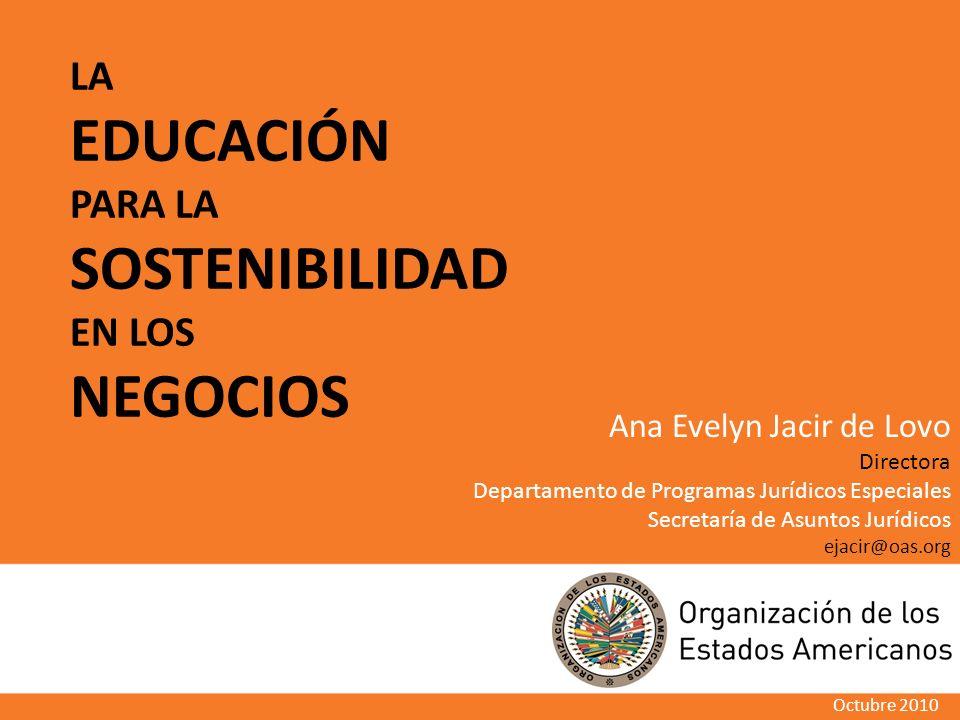 LA EDUCACIÓN PARA LA SOSTENIBILIDAD EN LOS NEGOCIOS Octubre 2010 Ana Evelyn Jacir de Lovo Directora Departamento de Programas Jurídicos Especiales Secretaría de Asuntos Jurídicos ejacir@oas.org