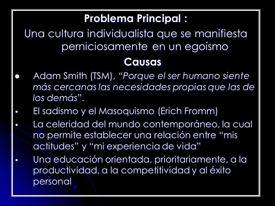 Problema Principal : Una cultura individualista que se manifiesta perniciosamente en un egoísmo Causas Adam Smith (TSM), Porque el ser humano siente m