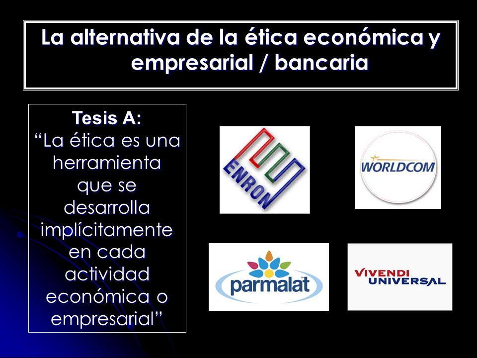 La alternativa de la ética económica y empresarial / bancaria Tesis A: La ética es una herramienta que se desarrolla implícitamente en cada actividad
