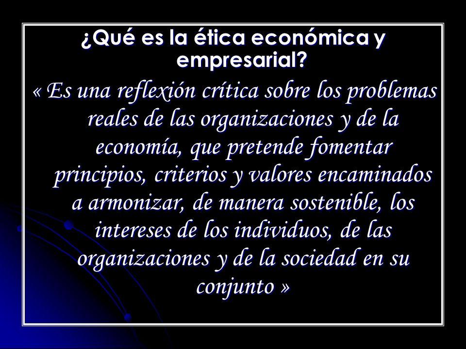 ¿Qué es la ética económica y empresarial? « Es una reflexión crítica sobre los problemas reales de las organizaciones y de la economía, que pretende f