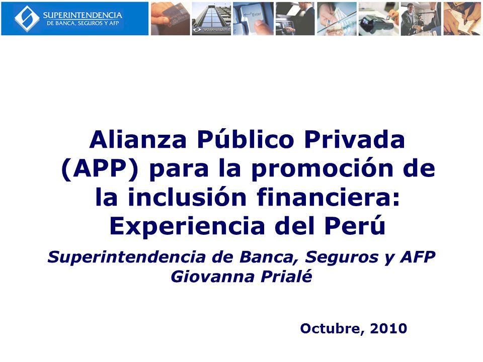 Alianza Público Privada (APP) para la promoción de la inclusión financiera: Experiencia del Perú Octubre, 2010 Superintendencia de Banca, Seguros y AF