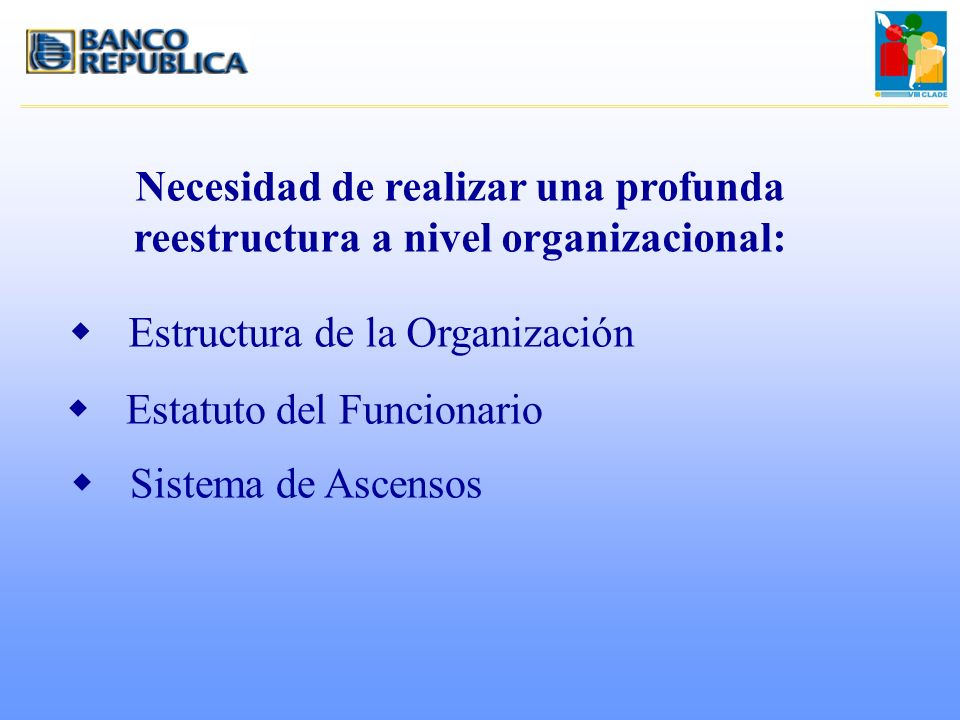 Necesidad de realizar una profunda reestructura a nivel organizacional: wEstructura de la Organización wEstatuto del Funcionario wSistema de Ascensos