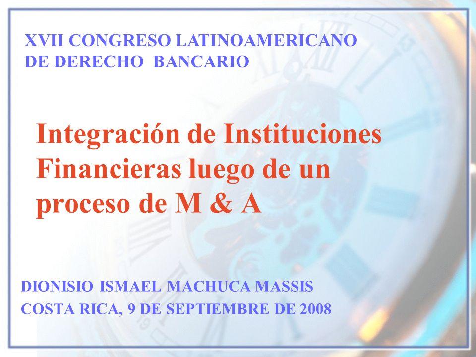 Integración de Instituciones Financieras luego de un proceso de M & A DIONISIO ISMAEL MACHUCA MASSIS COSTA RICA, 9 DE SEPTIEMBRE DE 2008 XVII CONGRESO