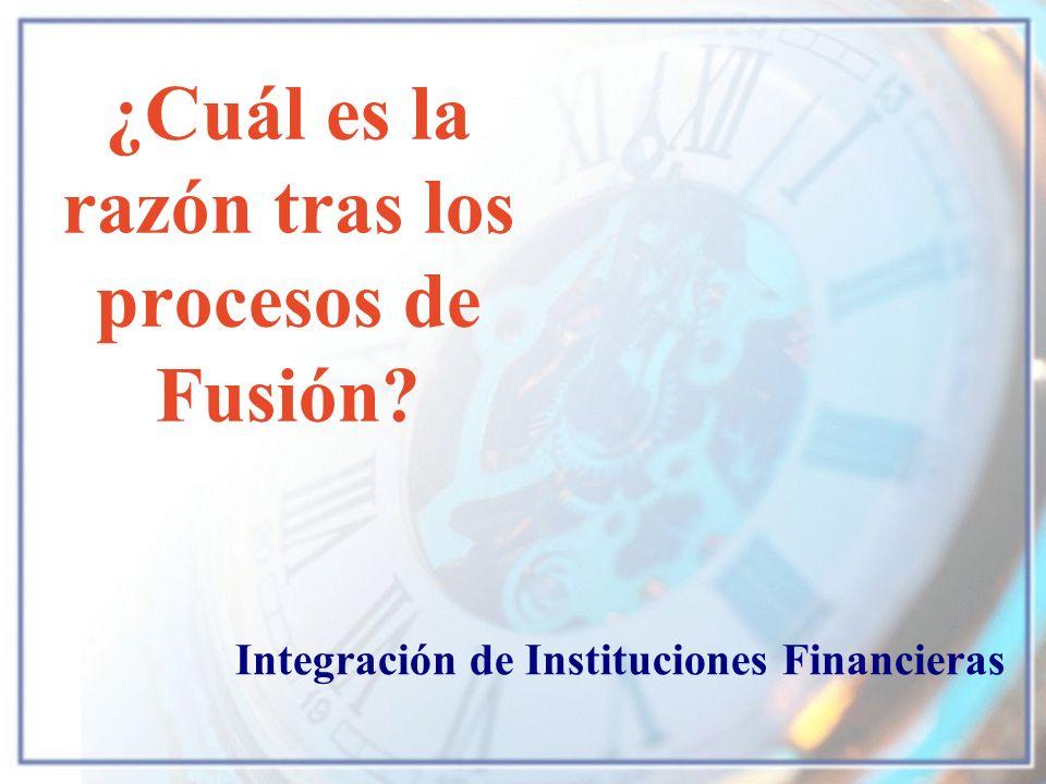 ¿Cuál es la razón tras los procesos de Fusión? Integración de Instituciones Financieras