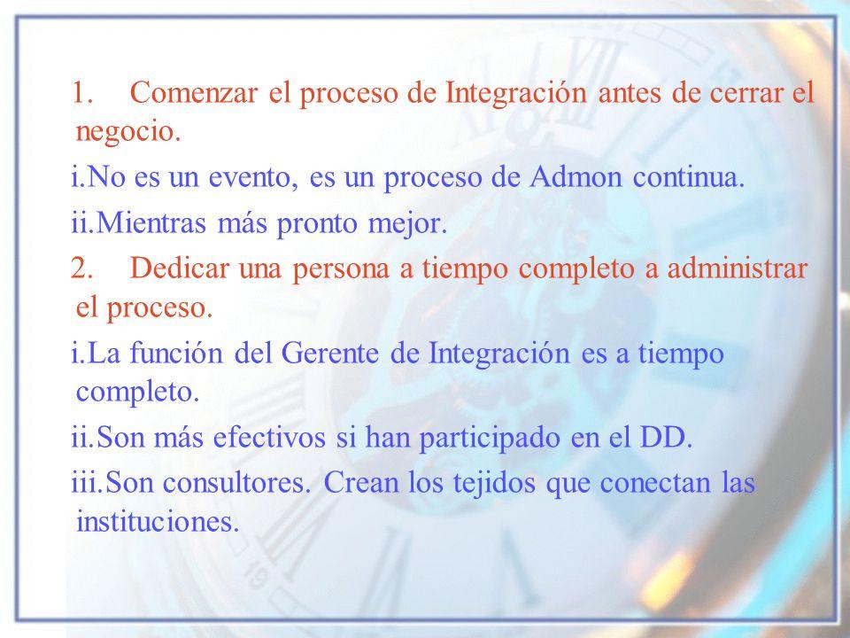 1. Comenzar el proceso de Integración antes de cerrar el negocio. i.No es un evento, es un proceso de Admon continua. ii.Mientras más pronto mejor. 2.