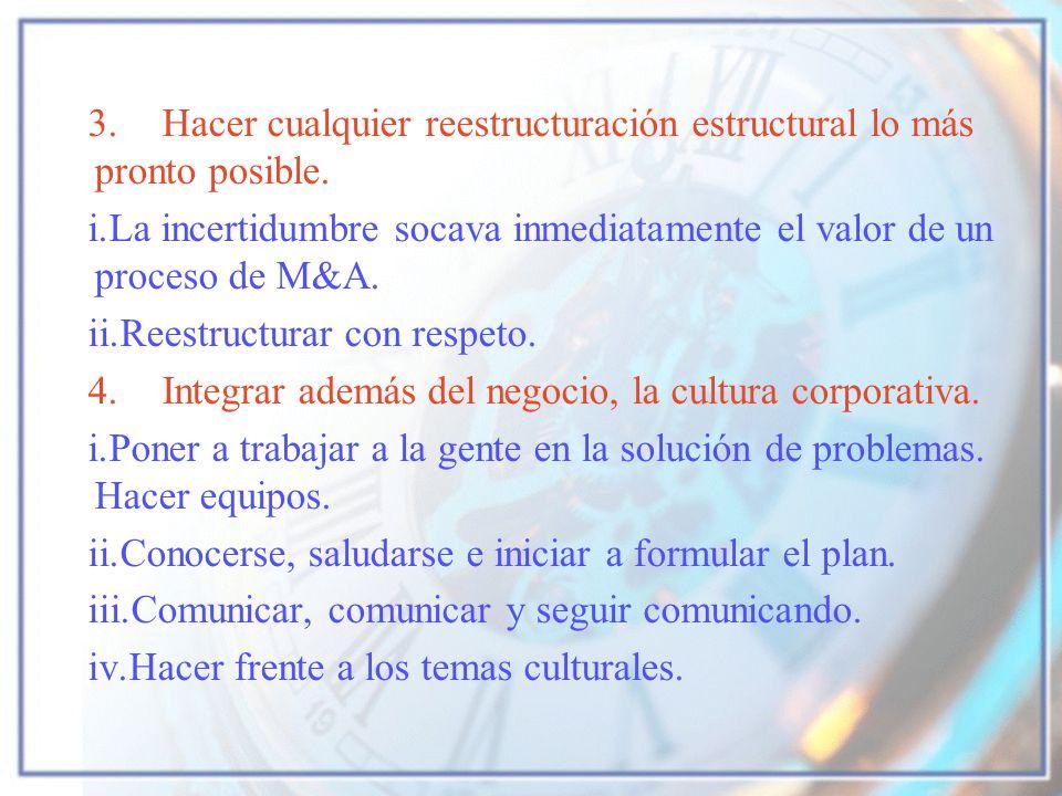 3.Hacer cualquier reestructuración estructural lo más pronto posible. i.La incertidumbre socava inmediatamente el valor de un proceso de M&A. ii.Reest