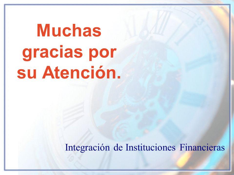 Muchas gracias por su Atención. Integración de Instituciones Financieras
