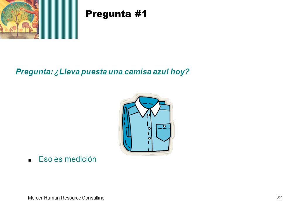 22 Mercer Human Resource Consulting Pregunta #1 Eso es medición Pregunta: ¿Lleva puesta una camisa azul hoy?