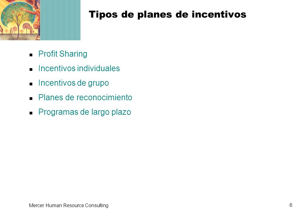 6 Mercer Human Resource Consulting Tipos de planes de incentivos Profit Sharing Incentivos individuales Incentivos de grupo Planes de reconocimiento P