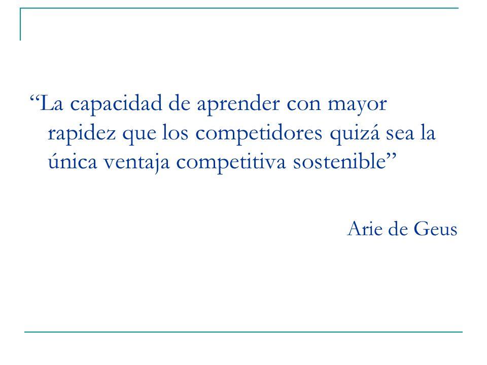 La capacidad de aprender con mayor rapidez que los competidores quizá sea la única ventaja competitiva sostenible Arie de Geus