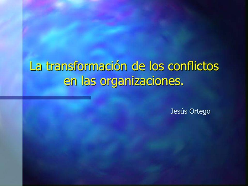 La transformación de los conflictos en las organizaciones. Jesús Ortego