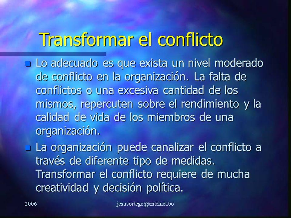 2006jesusortego@entelnet.bo Transformar el conflicto n Lo adecuado es que exista un nivel moderado de conflicto en la organización. La falta de confli