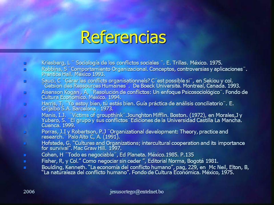 2006jesusortego@entelnet.bo Referencias n Kriesberg, L ¨ Sociología de los conflictos sociales ¨. E. Trillas. México. 1975. n Robbins, S ¨Comportamien