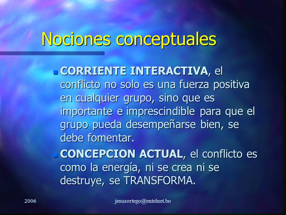 2006jesusortego@entelnet.bo Nociones conceptuales n CORRIENTE INTERACTIVA, el conflicto no solo es una fuerza positiva en cualquier grupo, sino que es