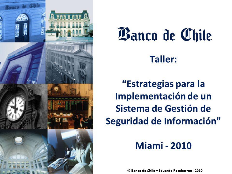 Taller: Estrategias para la Implementación de un Sistema de Gestión de Seguridad de Información Miami - 2010 © Banco de Chile – Eduardo Recabarren - 2