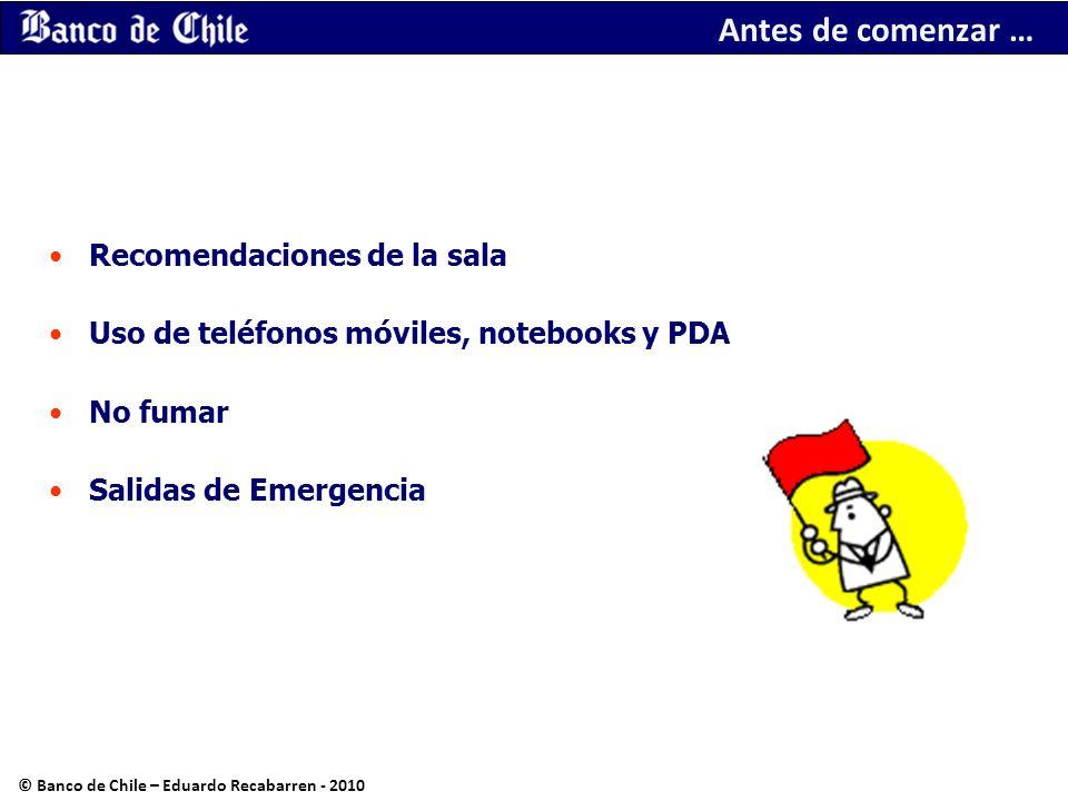 Antes de comenzar … Recomendaciones de la sala Uso de teléfonos móviles, notebooks y PDA No fumar Salidas de Emergencia © Banco de Chile – Eduardo Rec