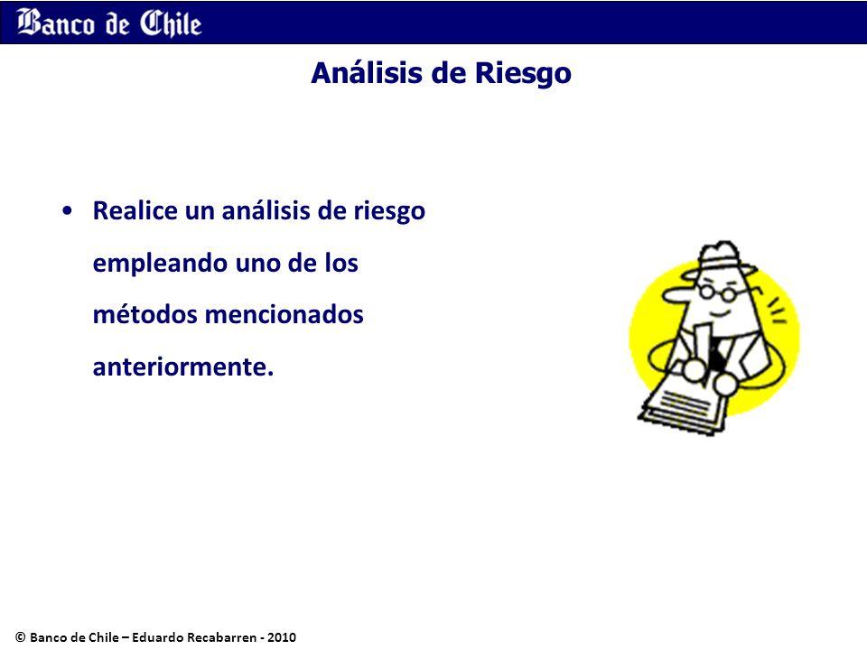 Análisis de Riesgo Realice un análisis de riesgo empleando uno de los métodos mencionados anteriormente. © Banco de Chile – Eduardo Recabarren - 2010