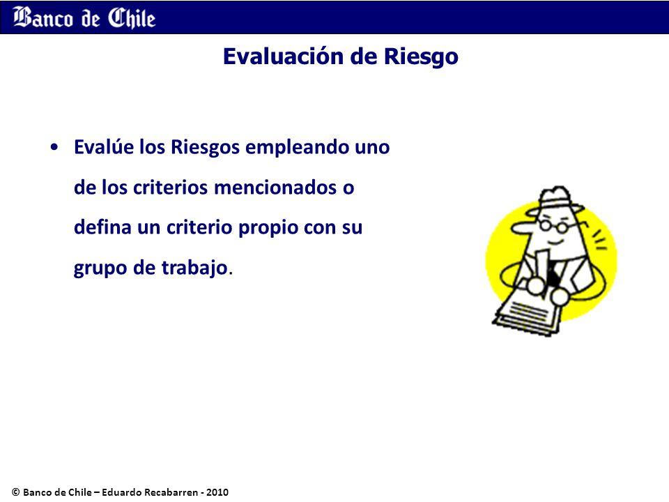 Evaluación de Riesgo Evalúe los Riesgos empleando uno de los criterios mencionados o defina un criterio propio con su grupo de trabajo. © Banco de Chi