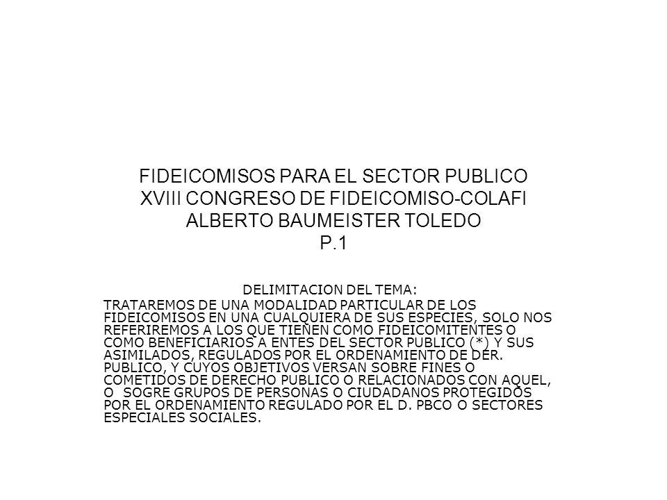 FIDEICOMISOS PARA EL SECTOR PUBLICO XVIII CONGRESO DE FIDEICOMISO-COLAFI ALBERTO BAUMEISTER TOLEDO P.1 DELIMITACION DEL TEMA: TRATAREMOS DE UNA MODALI