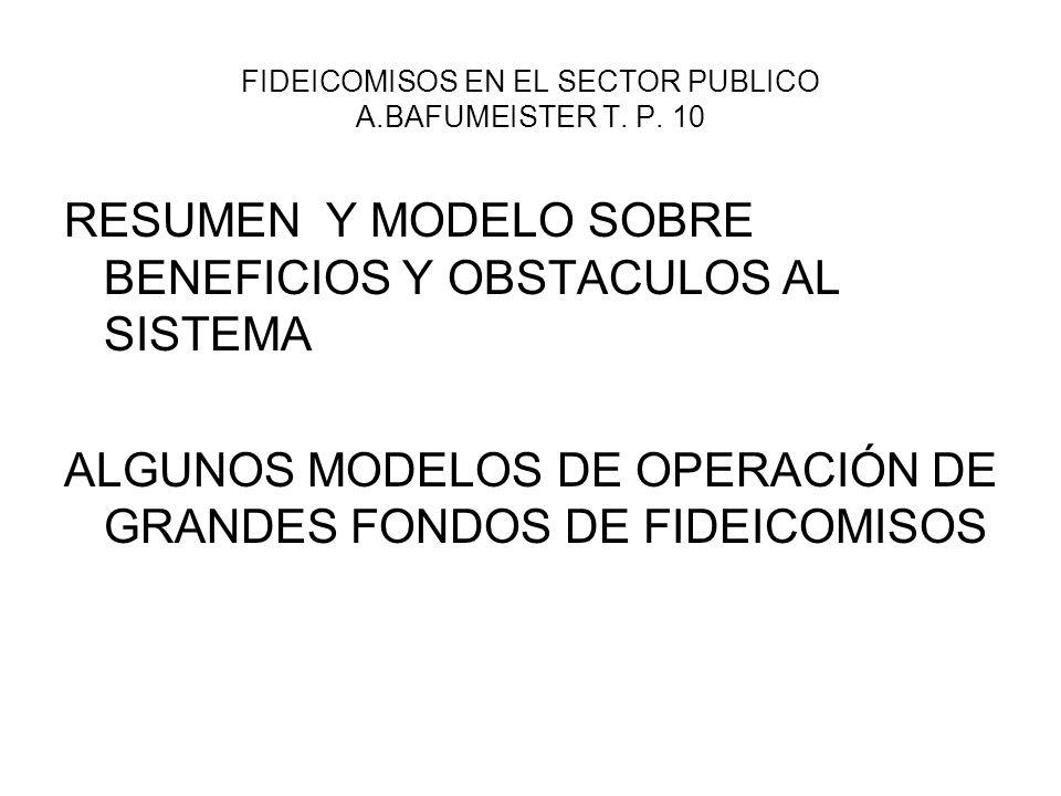 FIDEICOMISOS EN EL SECTOR PUBLICO A.BAFUMEISTER T. P. 10 RESUMEN Y MODELO SOBRE BENEFICIOS Y OBSTACULOS AL SISTEMA ALGUNOS MODELOS DE OPERACIÓN DE GRA