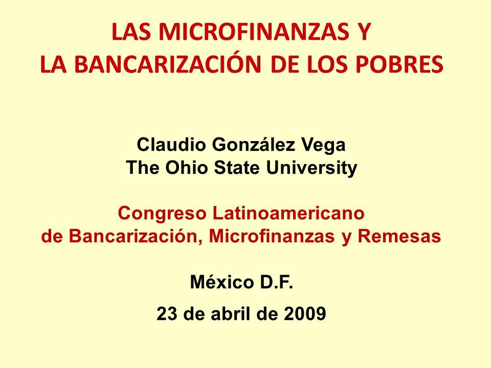 LAS MICROFINANZAS Y LA BANCARIZACIÓN DE LOS POBRES Claudio González Vega The Ohio State University Congreso Latinoamericano de Bancarización, Microfin