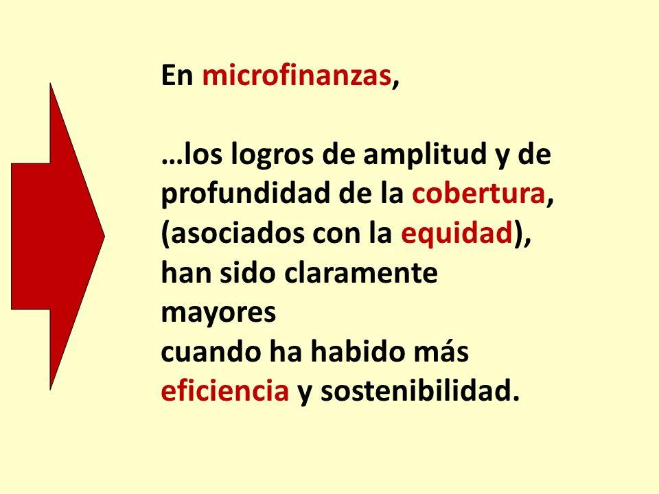 En microfinanzas, …los logros de amplitud y de profundidad de la cobertura, (asociados con la equidad), han sido claramente mayores cuando ha habido m