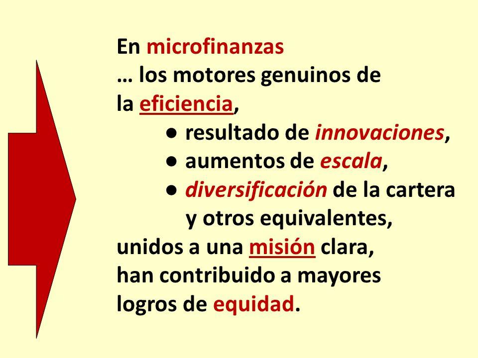 En microfinanzas … los motores genuinos de la eficiencia, resultado de innovaciones, aumentos de escala, diversificación de la cartera y otros equival
