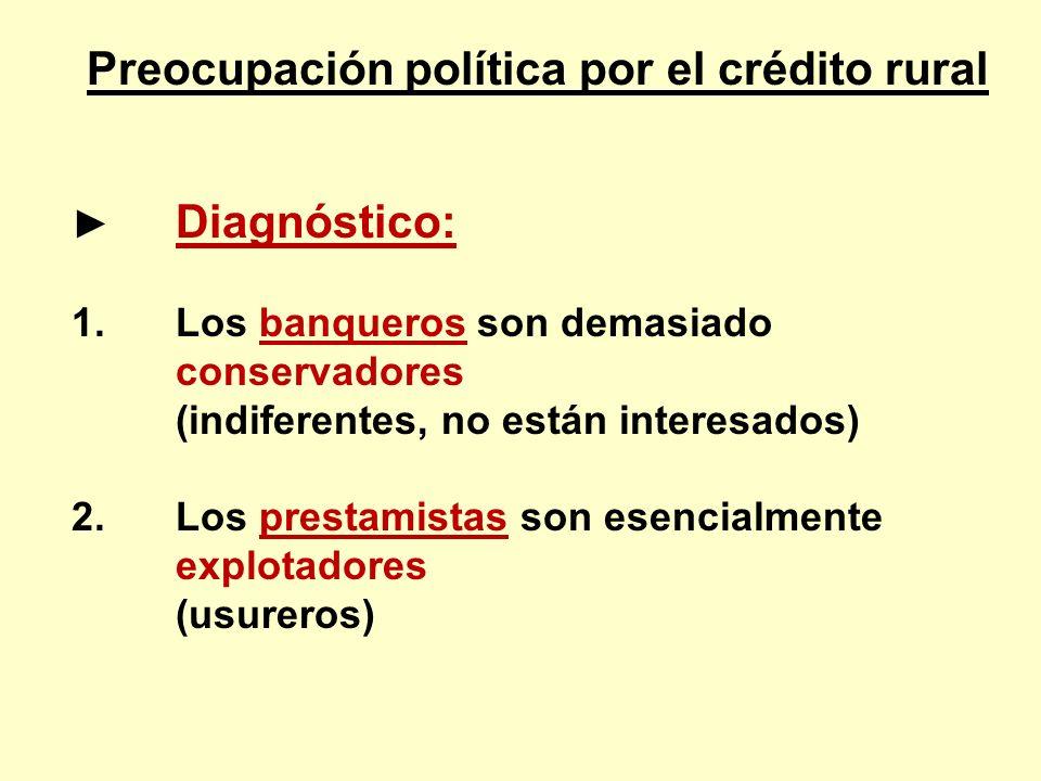 Preocupación política por el crédito rural Diagnóstico: 1.Los banqueros son demasiado conservadores (indiferentes, no están interesados) 2.Los prestam
