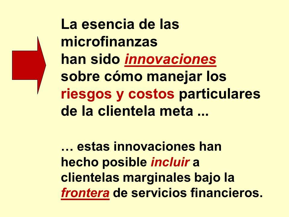 La esencia de las microfinanzas han sido innovaciones sobre cómo manejar los riesgos y costos particulares de la clientela meta... … estas innovacione