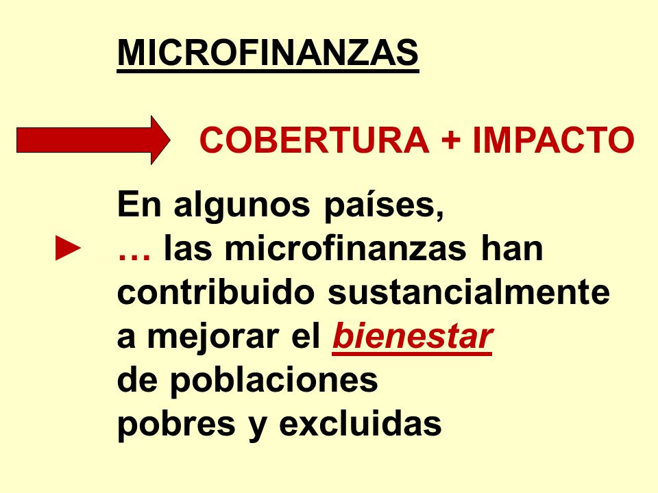 MICROFINANZAS COBERTURA + IMPACTO En algunos países, … las microfinanzas han contribuido sustancialmente a mejorar el bienestar de poblaciones pobres