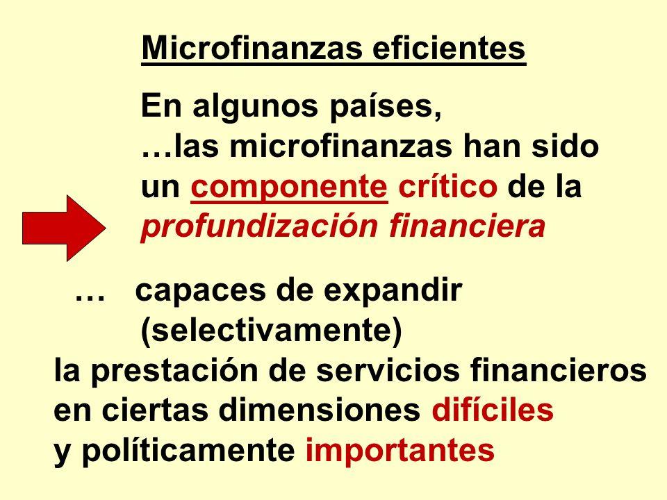 Microfinanzas eficientes En algunos países, …las microfinanzas han sido un componente crítico de la profundización financiera … capaces de expandir (s