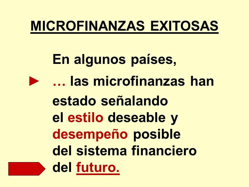 MICROFINANZAS EXITOSAS En algunos países, … las microfinanzas han estado señalando el estilo deseable y desempeño posible del sistema financiero del f