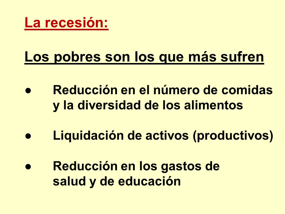 La recesión: Los pobres son los que más sufren Reducción en el número de comidas y la diversidad de los alimentos Liquidación de activos (productivos)