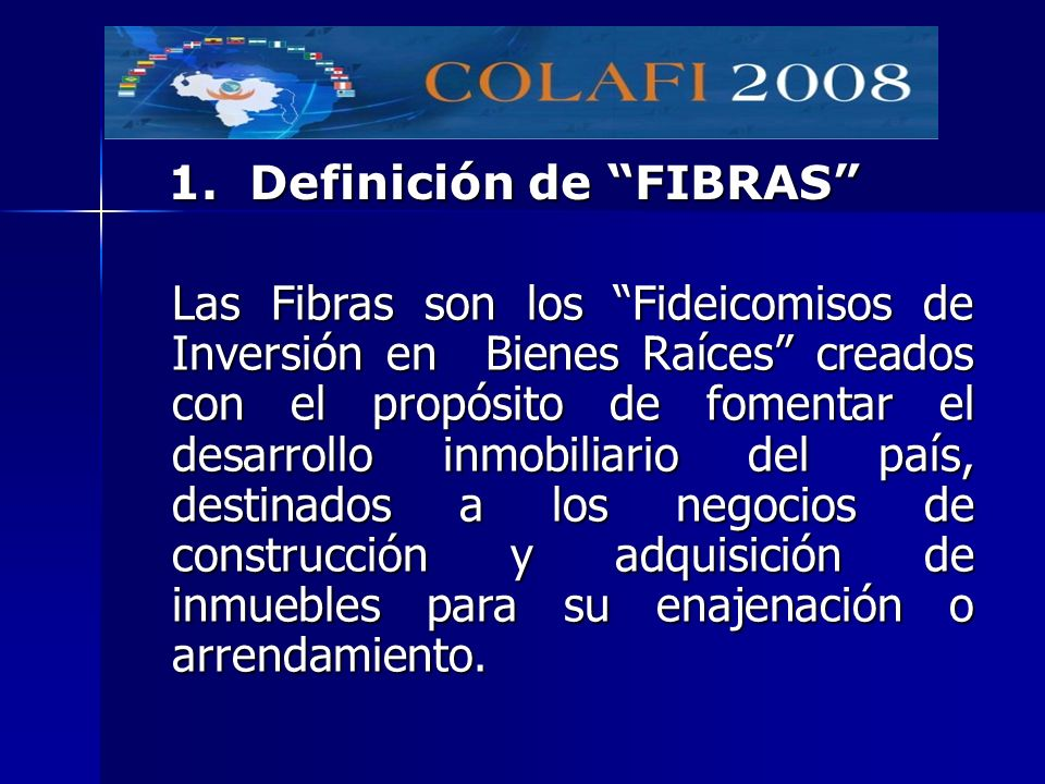 Las Fibras son los Fideicomisos de Inversión en Bienes Raíces creados con el propósito de fomentar el desarrollo inmobiliario del país, destinados a l