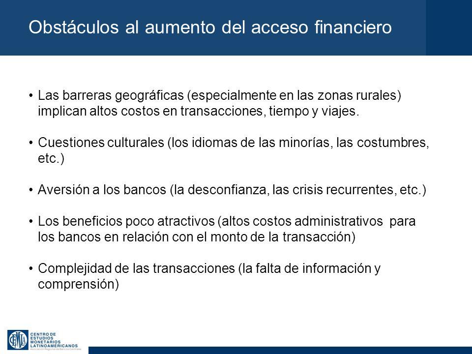 Obstáculos al aumento del acceso financiero Las barreras geográficas (especialmente en las zonas rurales) implican altos costos en transacciones, tiem