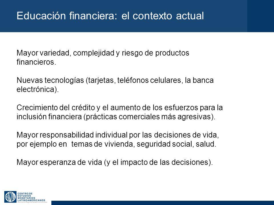 Educación financiera: el contexto actual Mayor variedad, complejidad y riesgo de productos financieros. Nuevas tecnologías (tarjetas, teléfonos celula