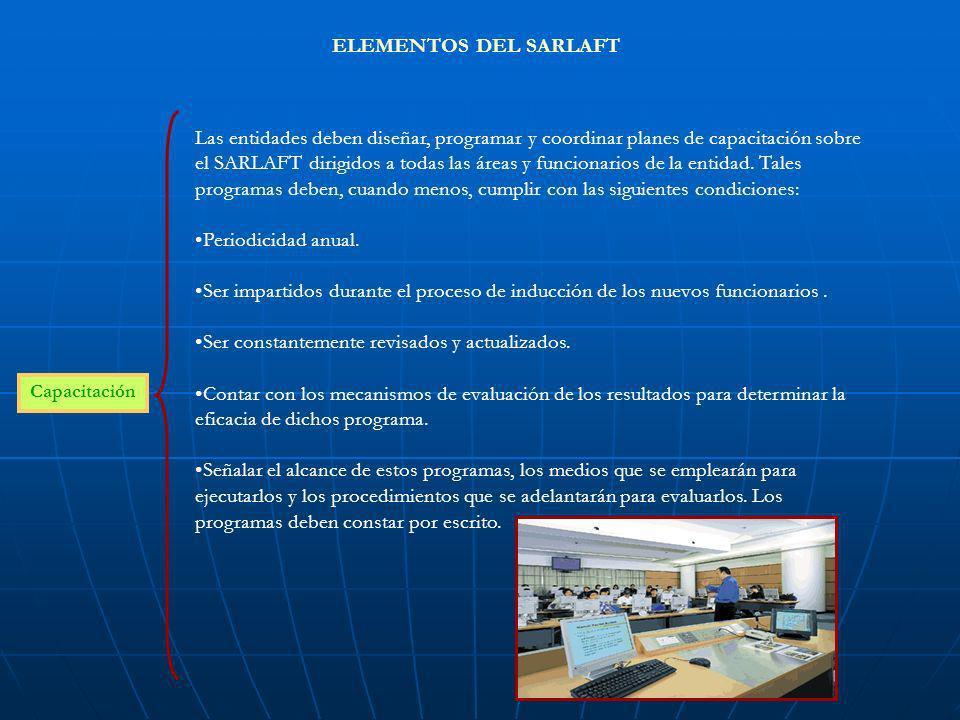 ELEMENTOS DEL SARLAFT Capacitación Las entidades deben diseñar, programar y coordinar planes de capacitación sobre el SARLAFT dirigidos a todas las ár